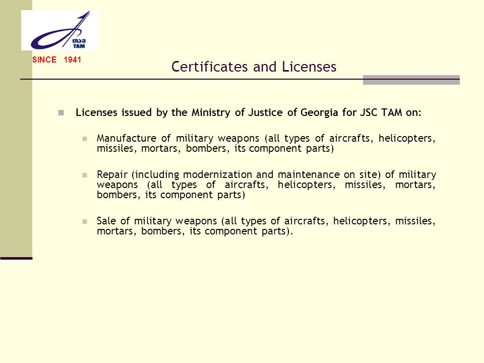 Certificates and Licenses Licenses issued by the Ministry of Justice of Georgia for JSC TAM on: Manufacture of military weapons (all types of aircraft
