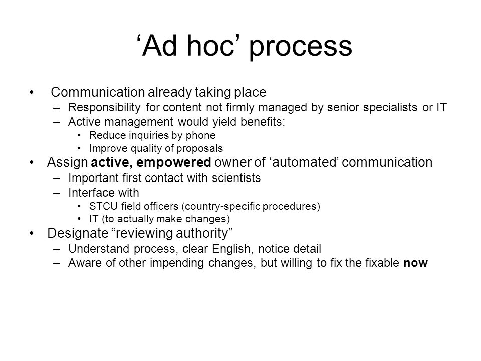 Ad hoc process Communication already taking place –Responsibility for content not firmly managed by senior specialists or IT –Active management would yield benefits: Reduce inquiries by phone Improve quality of proposals Assign active, empowered owner of automated communication –Important first contact with scientists –Interface with STCU field officers (country-specific procedures) IT (to actually make changes) Designate reviewing authority –Understand process, clear English, notice detail –Aware of other impending changes, but willing to fix the fixable now