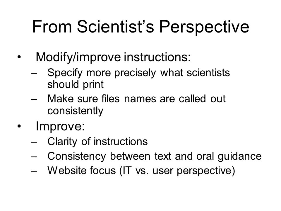 From Scientists Perspective Modify/improve instructions: –Specify more precisely what scientists should print –Make sure files names are called out consistently Improve: –Clarity of instructions –Consistency between text and oral guidance –Website focus (IT vs.