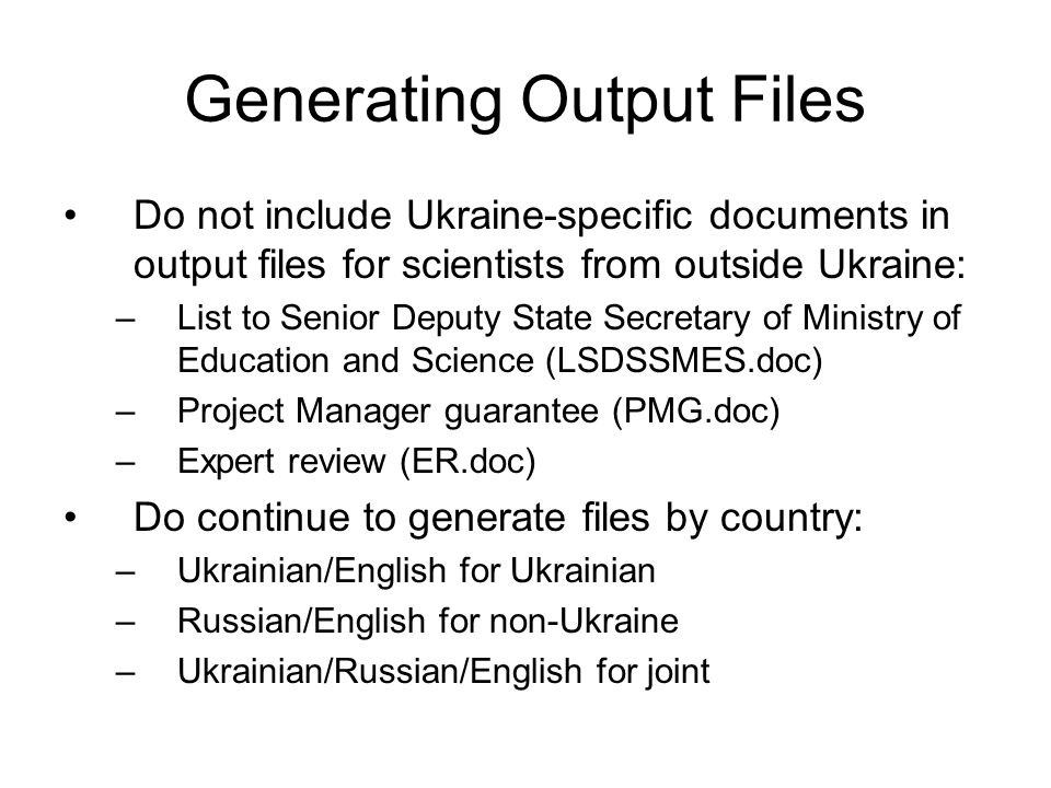 Generating Output Files Do not include Ukraine-specific documents in output files for scientists from outside Ukraine: –List to Senior Deputy State Secretary of Ministry of Education and Science (LSDSSMES.doc) –Project Manager guarantee (PMG.doc) –Expert review (ER.doc) Do continue to generate files by country: –Ukrainian/English for Ukrainian –Russian/English for non-Ukraine –Ukrainian/Russian/English for joint