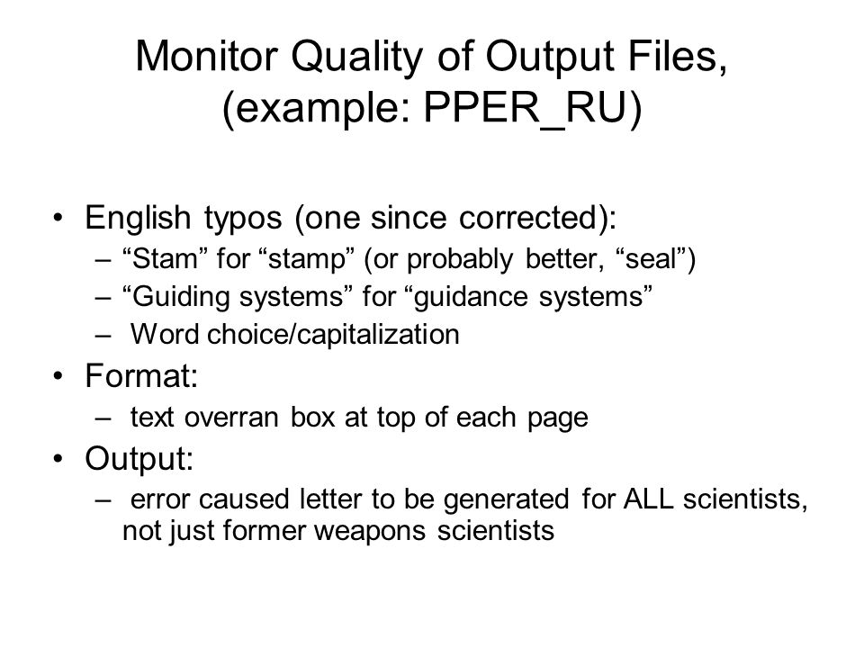 Monitor Quality of Output Files, (example: PPER_RU) English typos (one since corrected): –Stam for stamp (or probably better, seal) –Guiding systems for guidance systems – Word choice/capitalization Format: – text overran box at top of each page Output: – error caused letter to be generated for ALL scientists, not just former weapons scientists