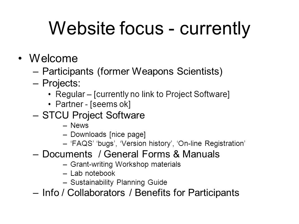 Website focus - currently Welcome –Participants (former Weapons Scientists) –Projects: Regular – [currently no link to Project Software] Partner - [seems ok] –STCU Project Software –News –Downloads [nice page] –FAQS bugs, Version history, On-line Registration –Documents / General Forms & Manuals –Grant-writing Workshop materials –Lab notebook –Sustainability Planning Guide –Info / Collaborators / Benefits for Participants