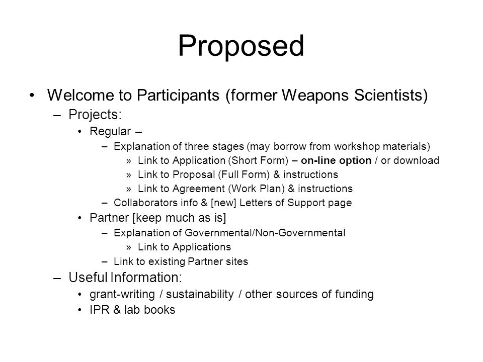 Proposed Welcome to Participants (former Weapons Scientists) –Projects: Regular – –Explanation of three stages (may borrow from workshop materials) »Link to Application (Short Form) – on-line option / or download »Link to Proposal (Full Form) & instructions »Link to Agreement (Work Plan) & instructions –Collaborators info & [new] Letters of Support page Partner [keep much as is] –Explanation of Governmental/Non-Governmental »Link to Applications –Link to existing Partner sites –Useful Information: grant-writing / sustainability / other sources of funding IPR & lab books