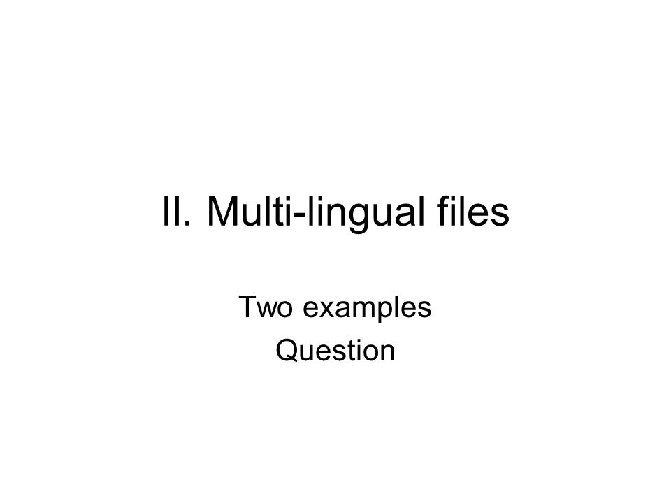 II. Multi-lingual files Two examples Question
