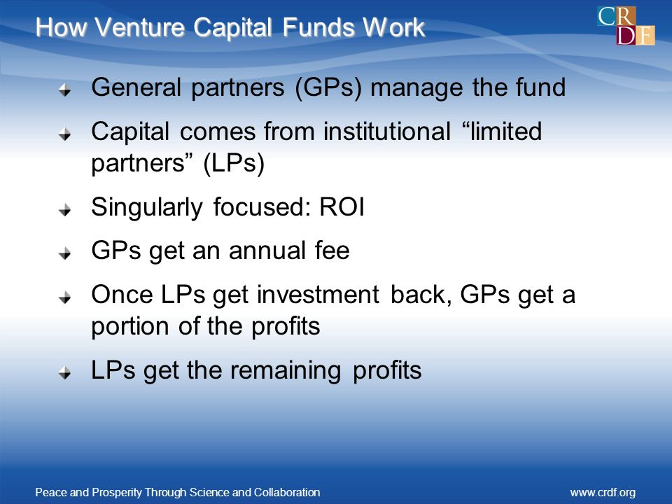 How Venture Capital Funds Work General partners (GPs) manage the fund Capital comes from institutional limited partners (LPs) Singularly focused: ROI GPs get an annual fee Once LPs get investment back, GPs get a portion of the profits LPs get the remaining profits Peace and Prosperity Through Science and Collaborationwww.crdf.org