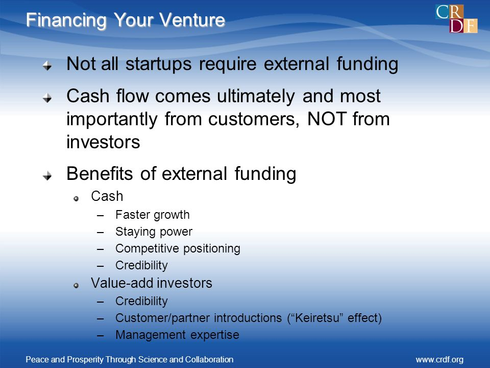Financing Your Venture Not all startups require external funding Cash flow comes ultimately and most importantly from customers, NOT from investors Benefits of external funding Cash –Faster growth –Staying power –Competitive positioning –Credibility Value-add investors –Credibility –Customer/partner introductions (Keiretsu effect) –Management expertise Peace and Prosperity Through Science and Collaborationwww.crdf.org