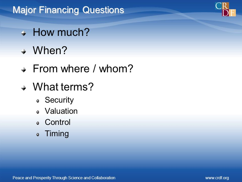Major Financing Questions How much? When? From where / whom? What terms? Security Valuation Control Timing Peace and Prosperity Through Science and Co