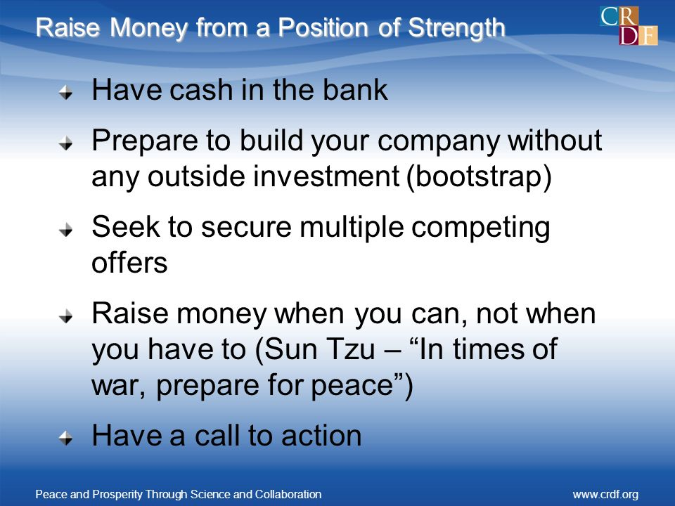 Raise Money from a Position of Strength Have cash in the bank Prepare to build your company without any outside investment (bootstrap) Seek to secure