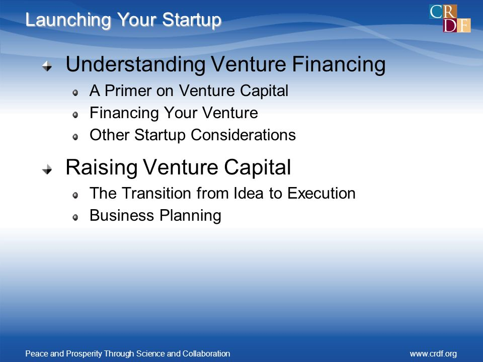 Launching Your Startup Understanding Venture Financing A Primer on Venture Capital Financing Your Venture Other Startup Considerations Raising Venture Capital The Transition from Idea to Execution Business Planning Peace and Prosperity Through Science and Collaborationwww.crdf.org