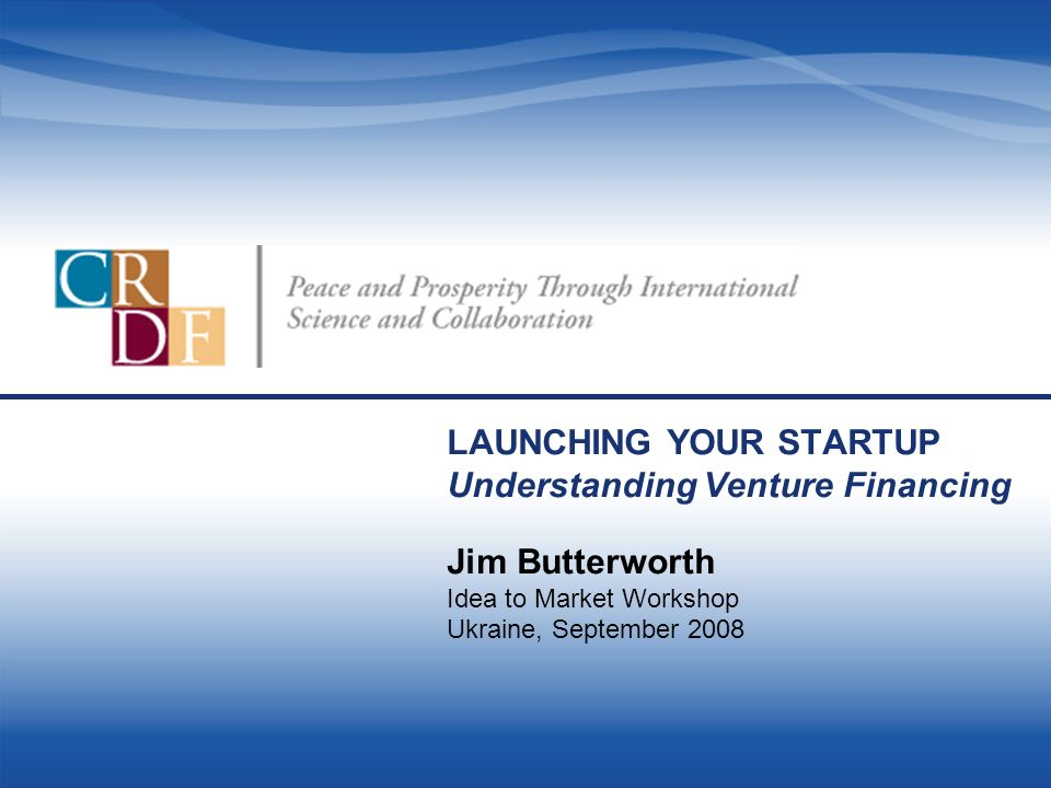 LAUNCHING YOUR STARTUP Understanding Venture Financing Jim Butterworth Idea to Market Workshop Ukraine, September 2008