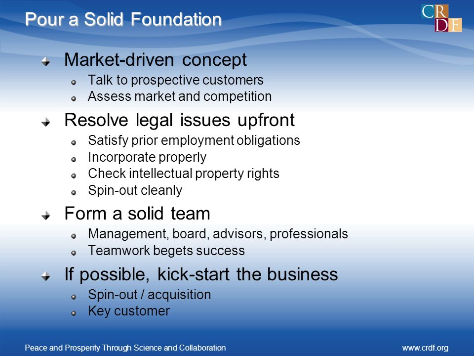 Pour a Solid Foundation Market-driven concept Talk to prospective customers Assess market and competition Resolve legal issues upfront Satisfy prior employment obligations Incorporate properly Check intellectual property rights Spin-out cleanly Form a solid team Management, board, advisors, professionals Teamwork begets success If possible, kick-start the business Spin-out / acquisition Key customer Peace and Prosperity Through Science and Collaborationwww.crdf.org