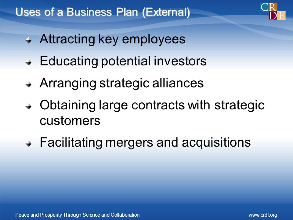 Uses of a Business Plan (External) Attracting key employees Educating potential investors Arranging strategic alliances Obtaining large contracts with strategic customers Facilitating mergers and acquisitions Peace and Prosperity Through Science and Collaborationwww.crdf.org