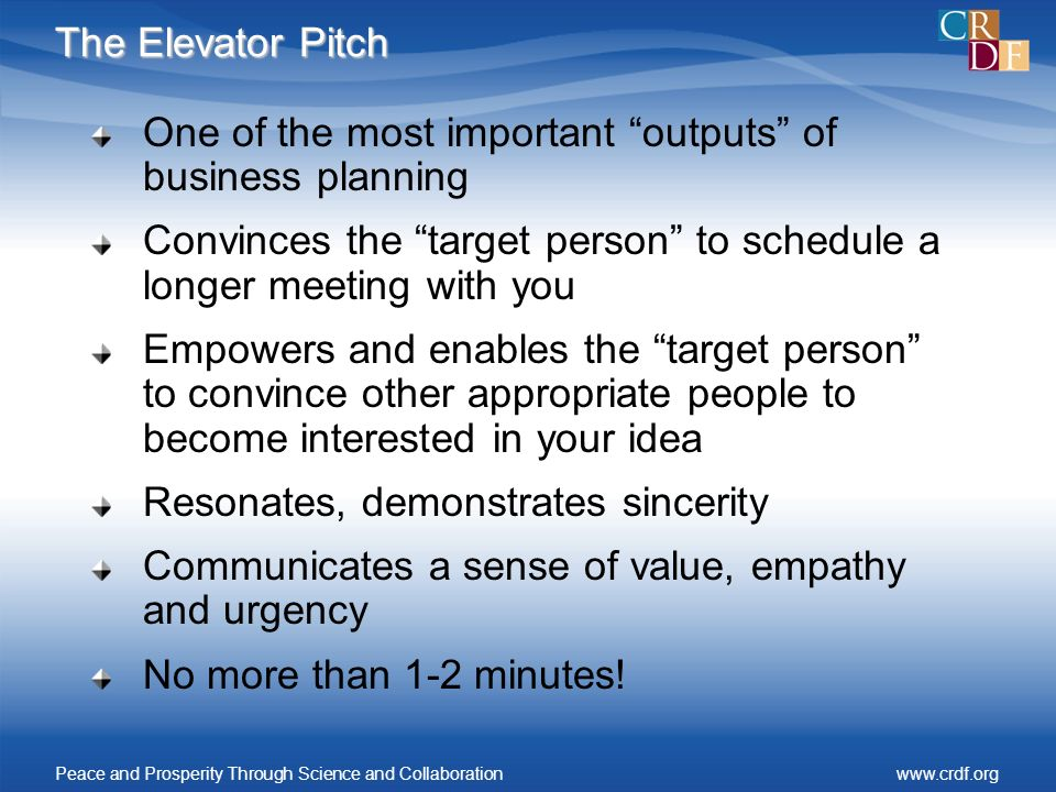 The Elevator Pitch One of the most important outputs of business planning Convinces the target person to schedule a longer meeting with you Empowers a