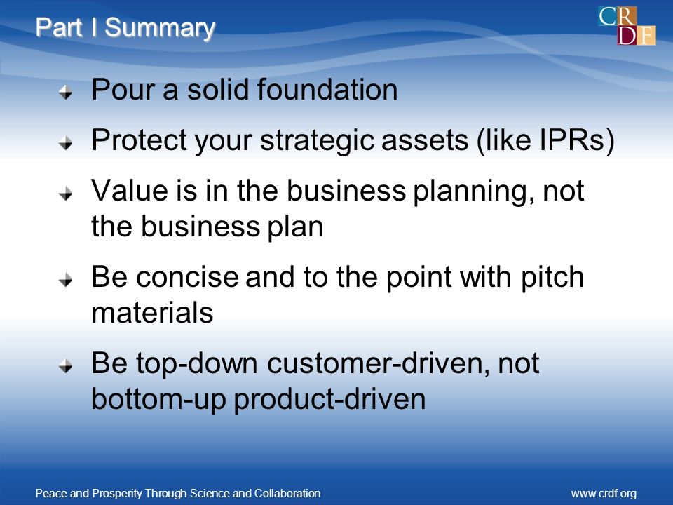 Part I Summary Pour a solid foundation Protect your strategic assets (like IPRs) Value is in the business planning, not the business plan Be concise a