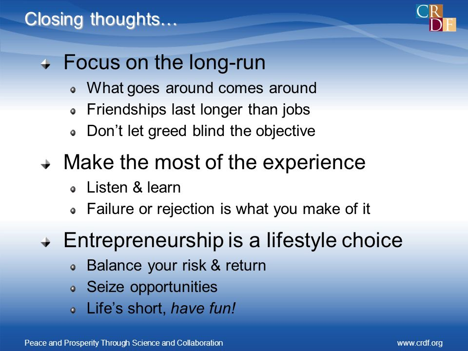 Closing thoughts… Focus on the long-run What goes around comes around Friendships last longer than jobs Dont let greed blind the objective Make the most of the experience Listen & learn Failure or rejection is what you make of it Entrepreneurship is a lifestyle choice Balance your risk & return Seize opportunities Lifes short, have fun.