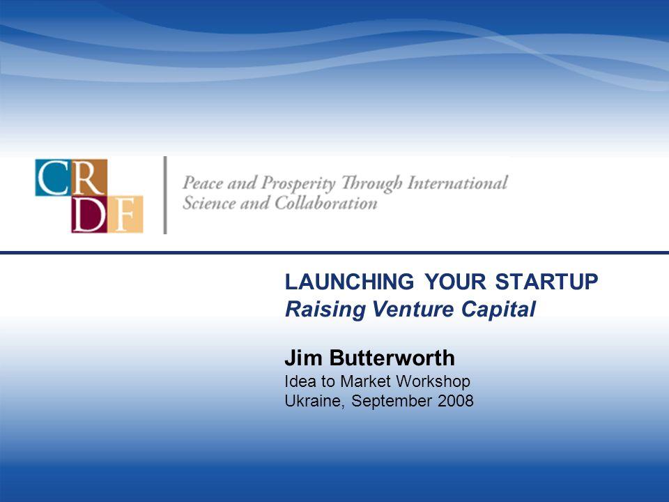 LAUNCHING YOUR STARTUP Raising Venture Capital Jim Butterworth Idea to Market Workshop Ukraine, September 2008