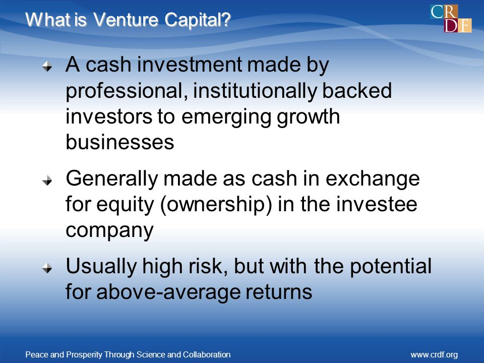 What is Venture Capital? A cash investment made by professional, institutionally backed investors to emerging growth businesses Generally made as cash