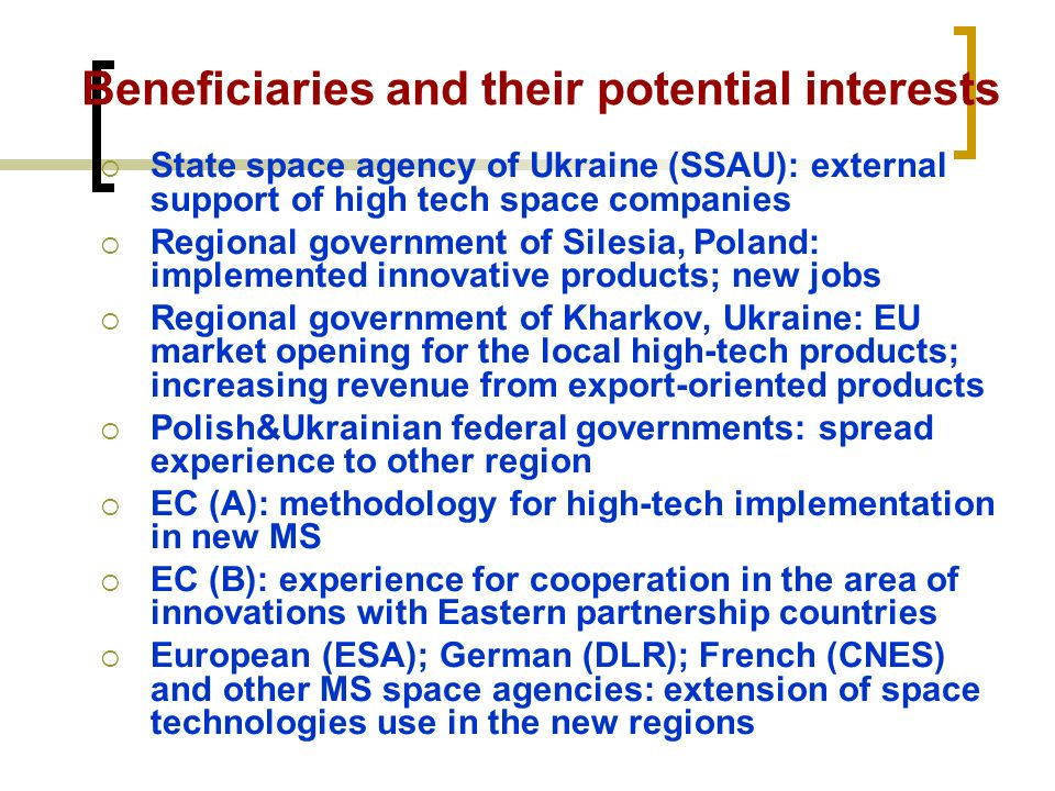 Beneficiaries and their potential interests State space agency of Ukraine (SSAU): external support of high tech space companies Regional government of Silesia, Poland: implemented innovative products; new jobs Regional government of Kharkov, Ukraine: EU market opening for the local high-tech products; increasing revenue from export-oriented products Polish&Ukrainian federal governments: spread experience to other region EC (A): methodology for high-tech implementation in new MS EC (B): experience for cooperation in the area of innovations with Eastern partnership countries European (ESA); German (DLR); French (CNES) and other MS space agencies: extension of space technologies use in the new regions