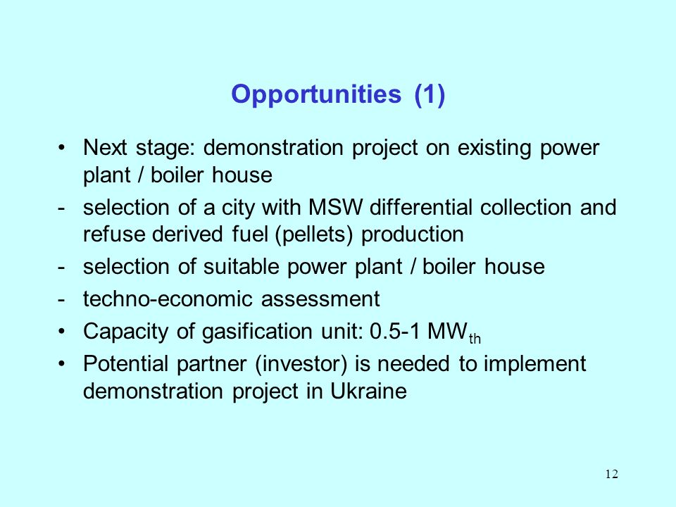 12 Next stage: demonstration project on existing power plant / boiler house -selection of a city with MSW differential collection and refuse derived fuel (pellets) production -selection of suitable power plant / boiler house -techno-economic assessment Capacity of gasification unit: 0.5-1 MW th Potential partner (investor) is needed to implement demonstration project in Ukraine Opportunities (1)