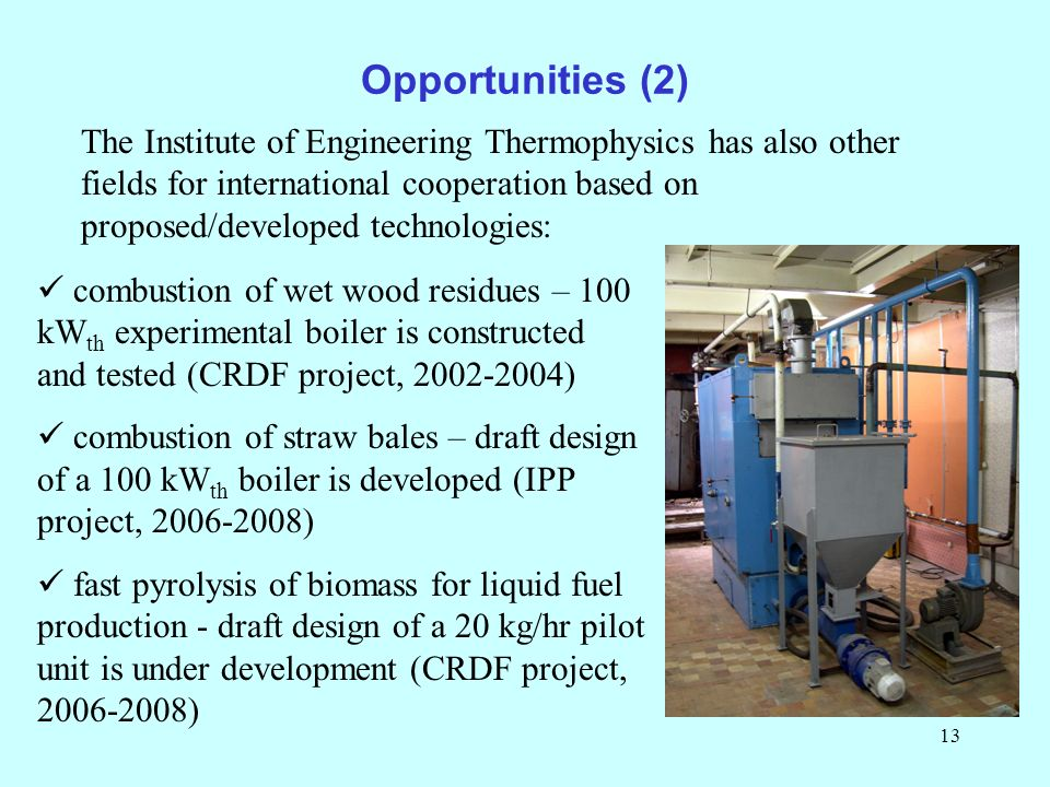 13 Opportunities (2) The Institute of Engineering Thermophysics has also other fields for international cooperation based on proposed/developed technologies: combustion of wet wood residues – 100 kW th experimental boiler is constructed and tested (CRDF project, 2002-2004) combustion of straw bales – draft design of a 100 kW th boiler is developed (IPP project, 2006-2008) fast pyrolysis of biomass for liquid fuel production - draft design of a 20 kg/hr pilot unit is under development (CRDF project, 2006-2008)