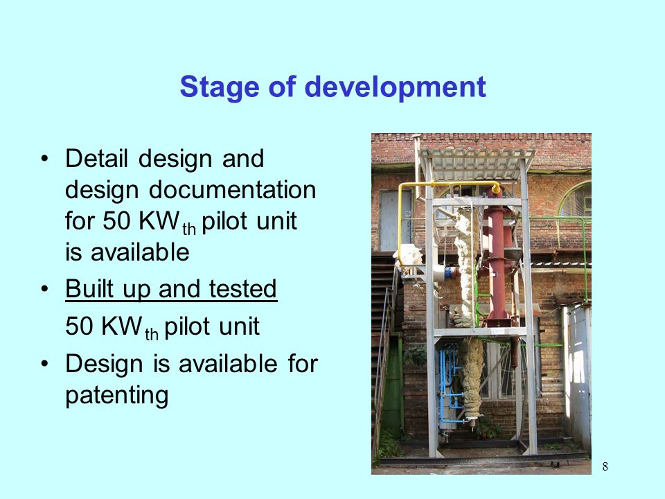 8 Stage of development Detail design and design documentation for 50 KW th pilot unit is available Built up and tested 50 KW th pilot unit Design is available for patenting