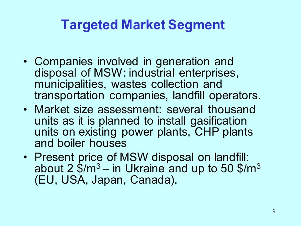 9 Targeted Market Segment Companies involved in generation and disposal of MSW: industrial enterprises, municipalities, wastes collection and transportation companies, landfill operators.