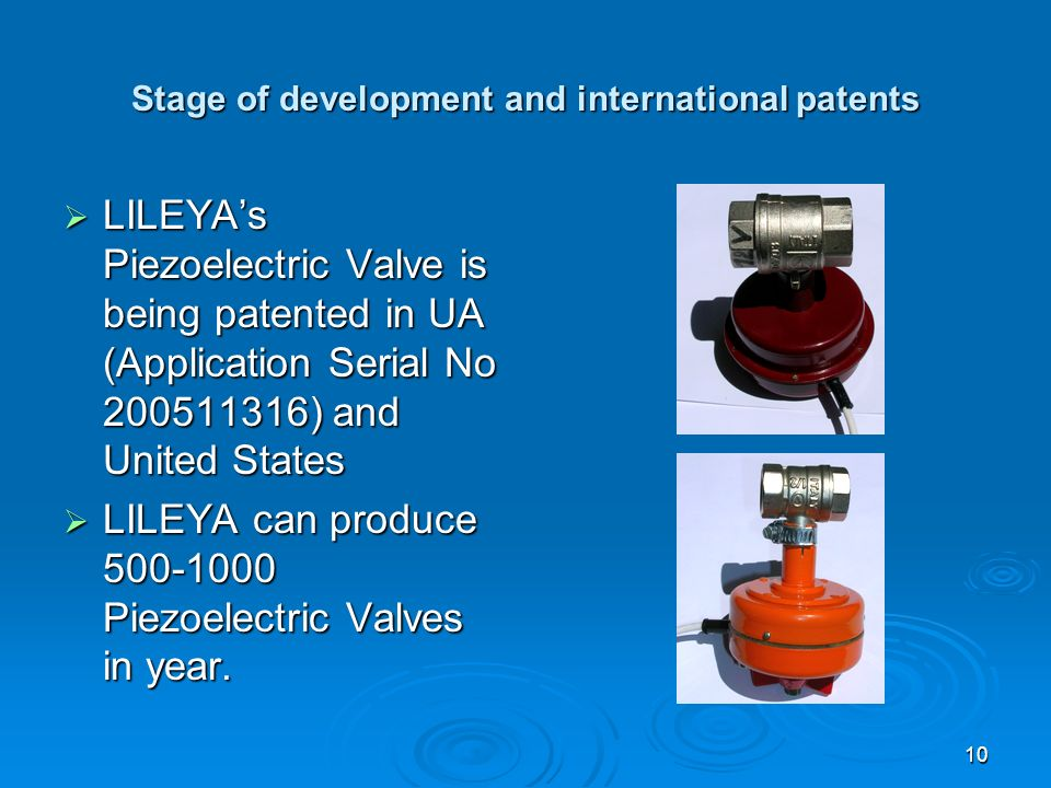 10 Stage of development and international patents LILEYAs Piezoelectric Valve is being patented in UA (Application Serial No 200511316) and United States LILEYAs Piezoelectric Valve is being patented in UA (Application Serial No 200511316) and United States LILEYA can produce 500-1000 Piezoelectric Valves in year.