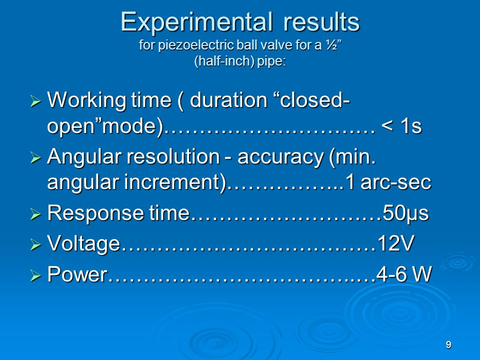 9 Experimental results for piezoelectric ball valve for a ½ (half-inch) pipe: Working time ( duration closed- openmode)………………………… < 1s Working time (