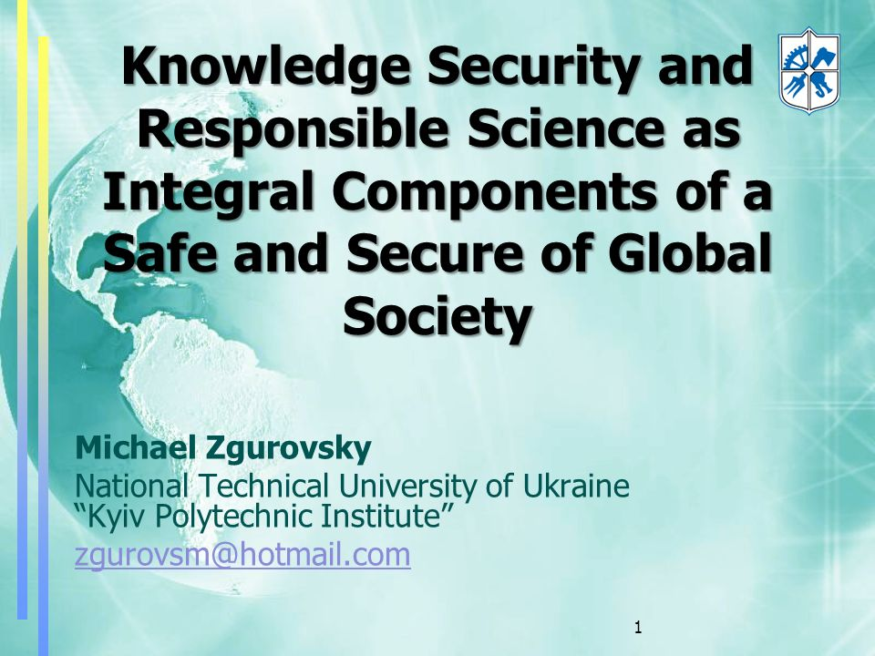 Michael Zgurovsky National Technical University of Ukraine Kyiv Polytechnic Institute zgurovsm@hotmail.com Knowledge Security and Responsible Science