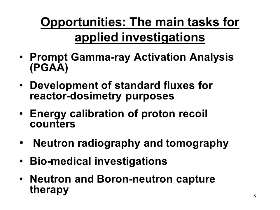 5 Opportunities: The main tasks for applied investigations Prompt Gamma-ray Activation Analysis (PGAA) Development of standard fluxes for reactor-dosi