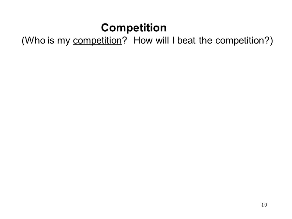 10 Competition (Who is my competition How will I beat the competition )