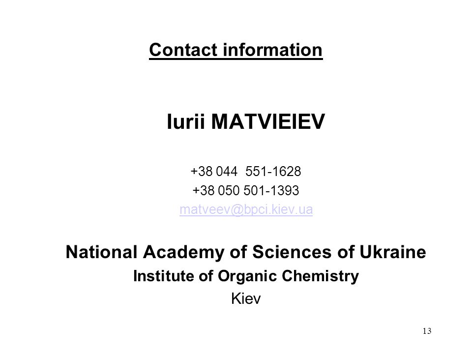 13 Contact information Iurii MATVIEIEV +38 044 551-1628 +38 050 501-1393 matveev@bpci.kiev.ua National Academy of Sciences of Ukraine Institute of Organic Chemistry Kiev
