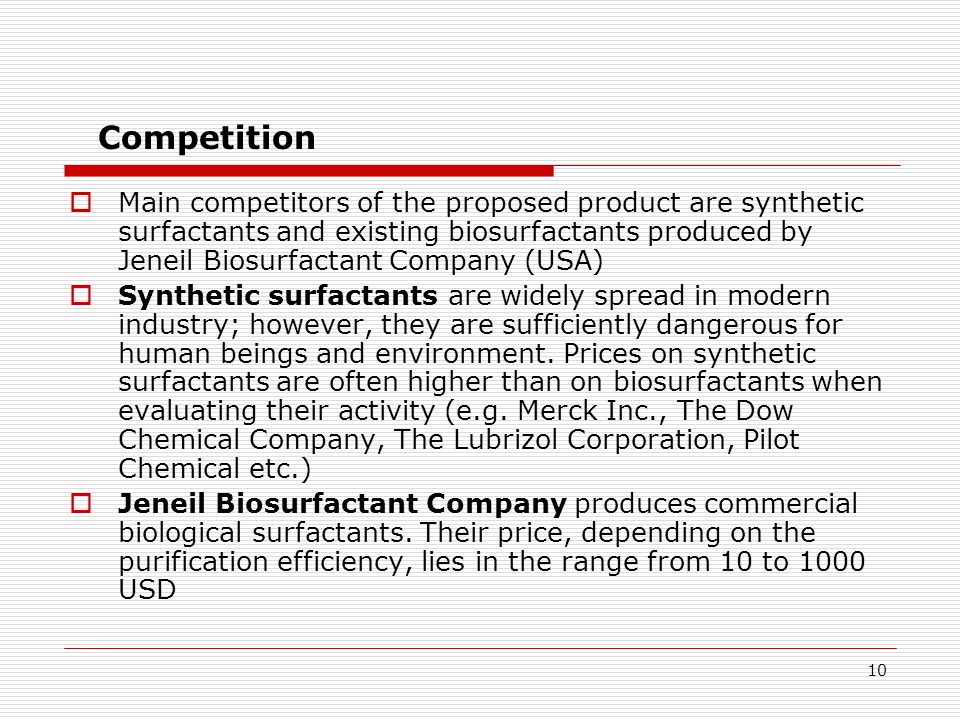 10 Competition Main competitors of the proposed product are synthetic surfactants and existing biosurfactants produced by Jeneil Biosurfactant Company