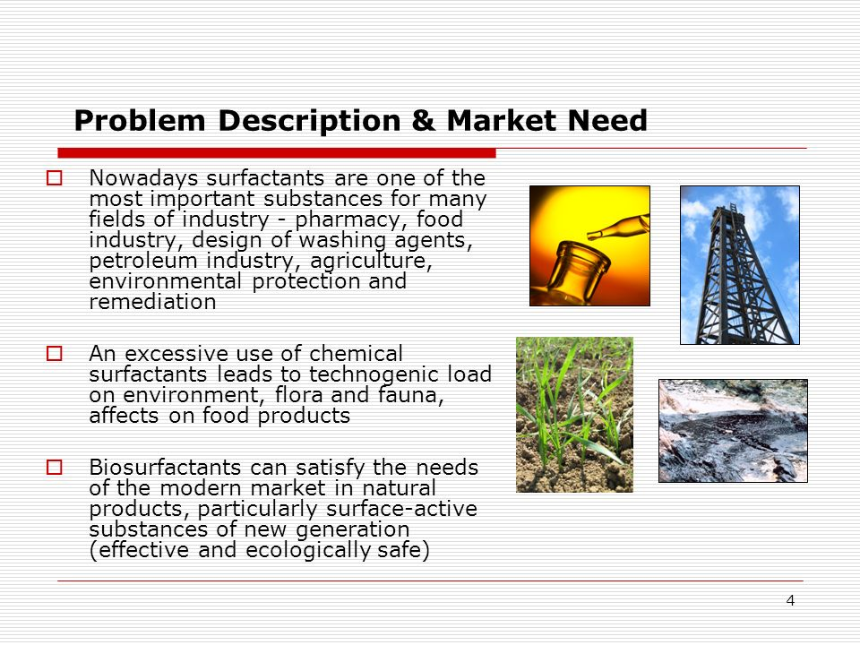 4 Problem Description & Market Need Nowadays surfactants are one of the most important substances for many fields of industry - pharmacy, food industr