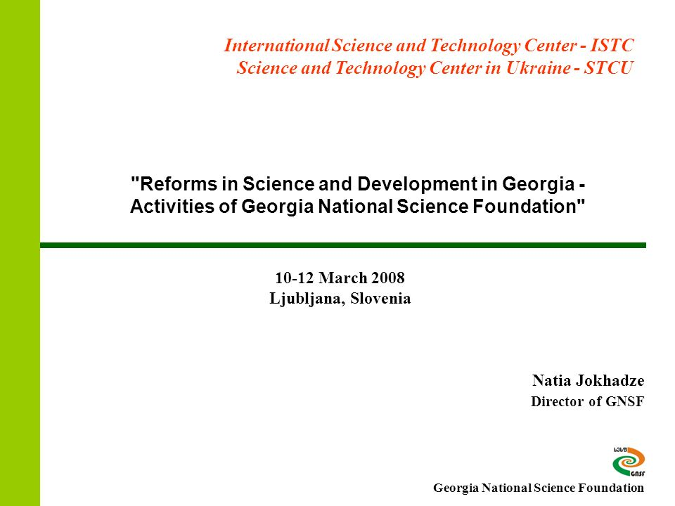 Reforms in Science and Development in Georgia - Activities of Georgia National Science Foundation Natia Jokhadze Director of GNSF International Science and Technology Center - ISTC Science and Technology Center in Ukraine - STCU March 2008 Ljubljana, Slovenia Georgia National Science Foundation