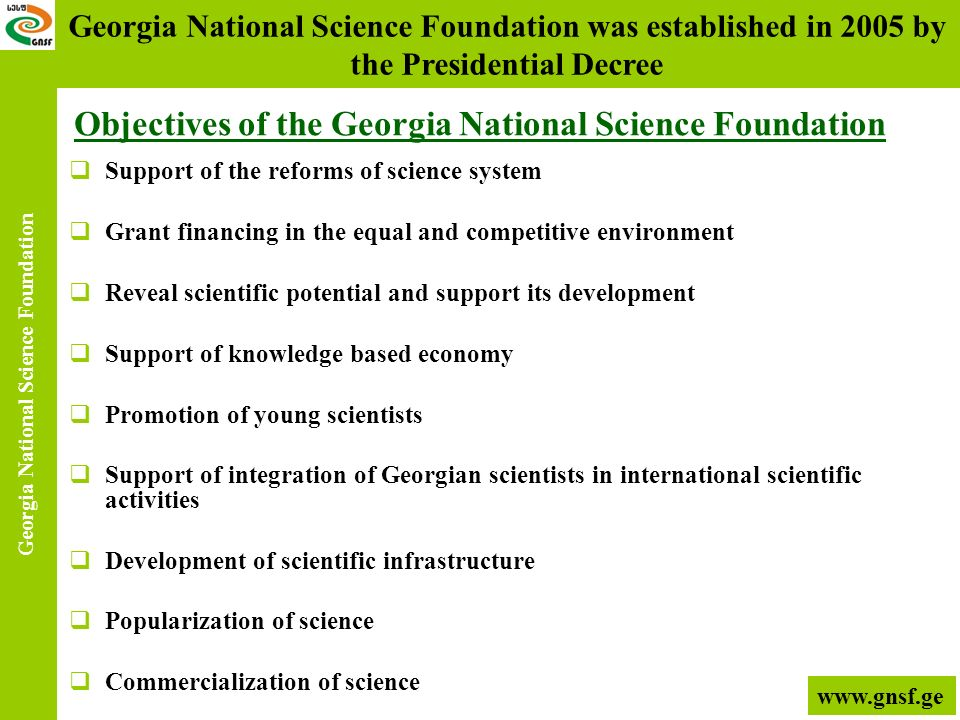 Objectives of the Georgia National Science Foundation Support of the reforms of science system Grant financing in the equal and competitive environmen