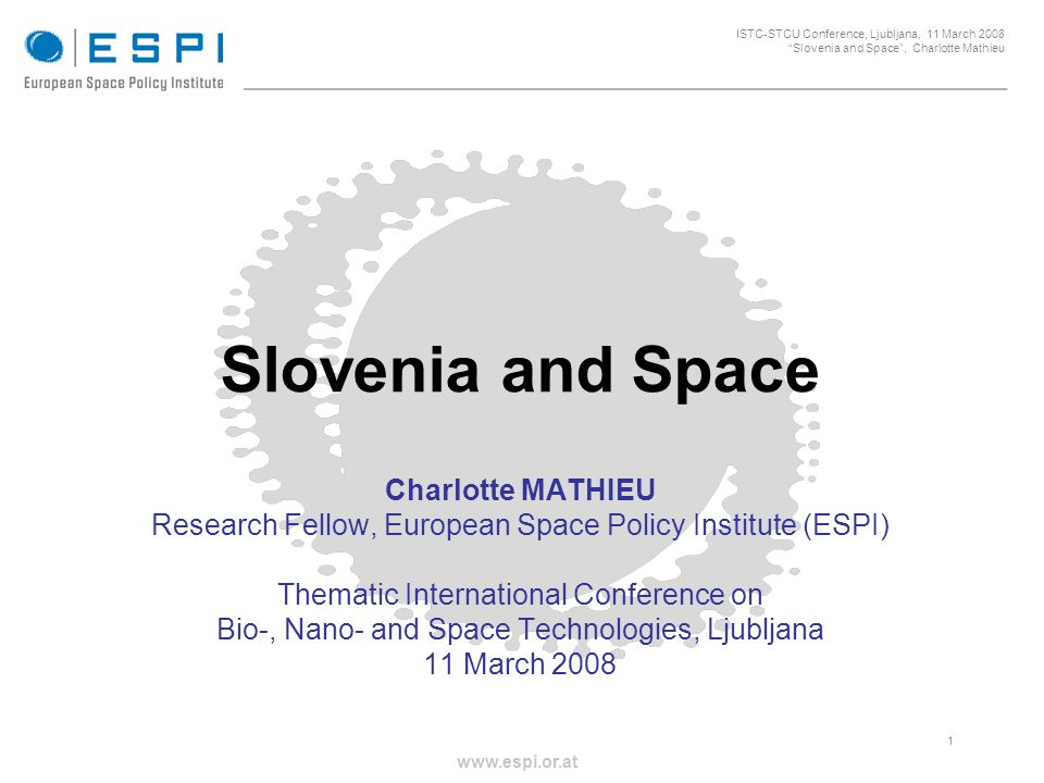 _____________________________________________________ 1 ISTC-STCU Conference, Ljubljana, 11 March 2008 Slovenia and Space, Charlotte Mathieu www.espi.or.at Slovenia and Space Charlotte MATHIEU Research Fellow, European Space Policy Institute (ESPI) Thematic International Conference on Bio-, Nano- and Space Technologies, Ljubljana 11 March 2008