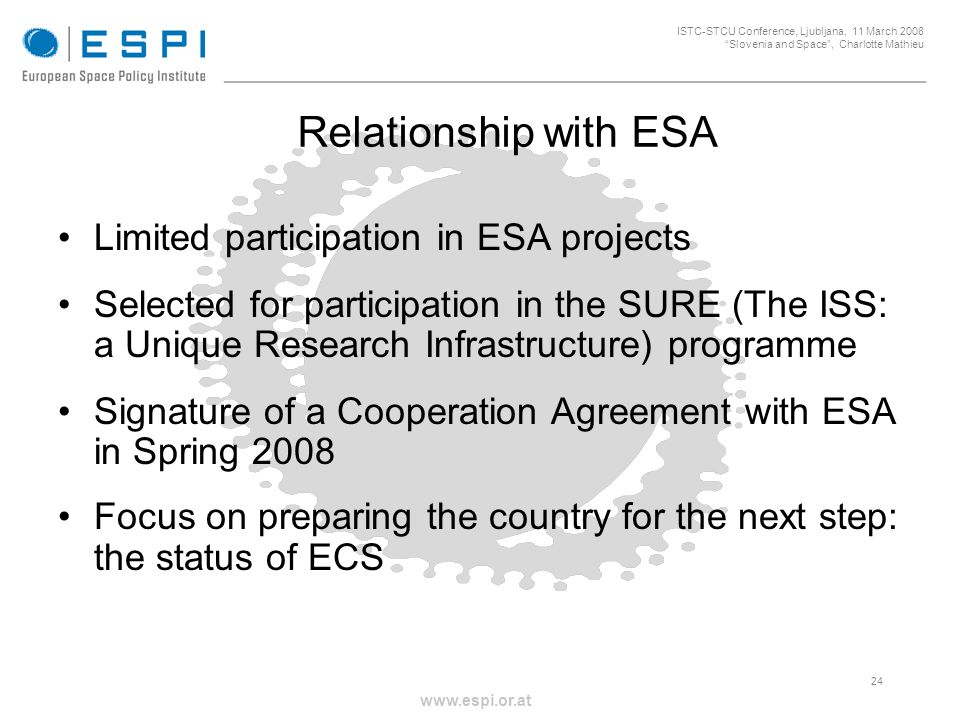 _____________________________________________________ 24 ISTC-STCU Conference, Ljubljana, 11 March 2008 Slovenia and Space, Charlotte Mathieu www.espi.or.at Relationship with ESA Limited participation in ESA projects Selected for participation in the SURE (The ISS: a Unique Research Infrastructure) programme Signature of a Cooperation Agreement with ESA in Spring 2008 Focus on preparing the country for the next step: the status of ECS
