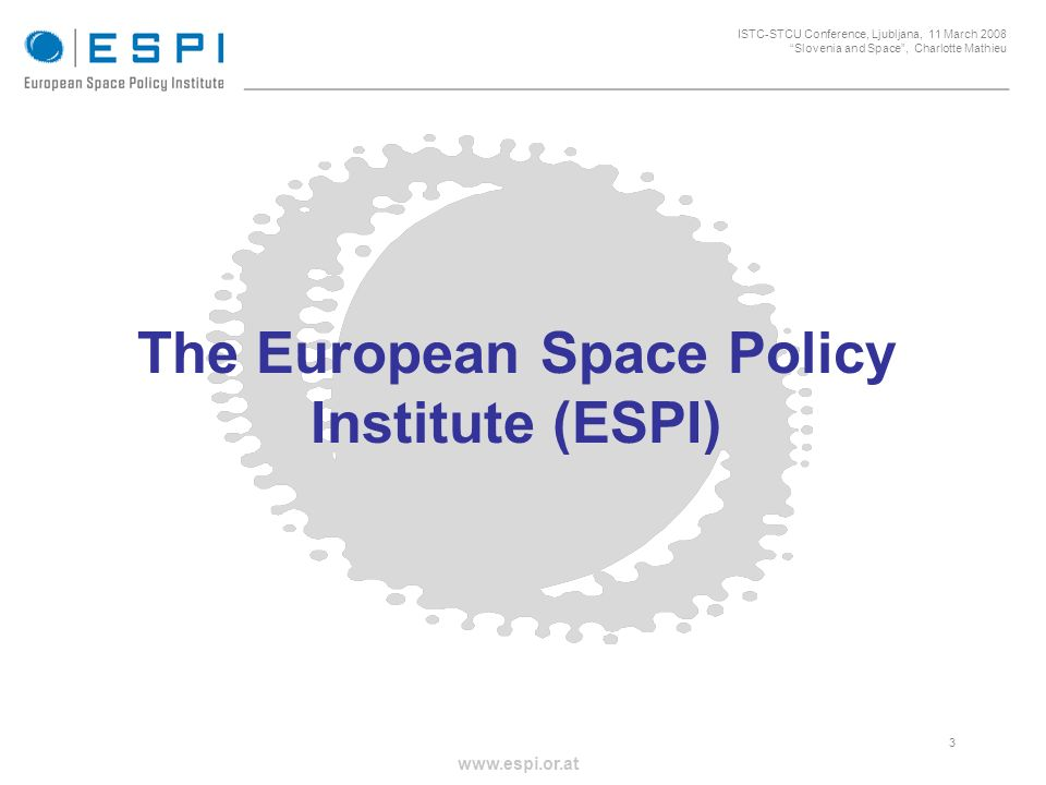 _____________________________________________________ 3 ISTC-STCU Conference, Ljubljana, 11 March 2008 Slovenia and Space, Charlotte Mathieu www.espi.or.at The European Space Policy Institute (ESPI)