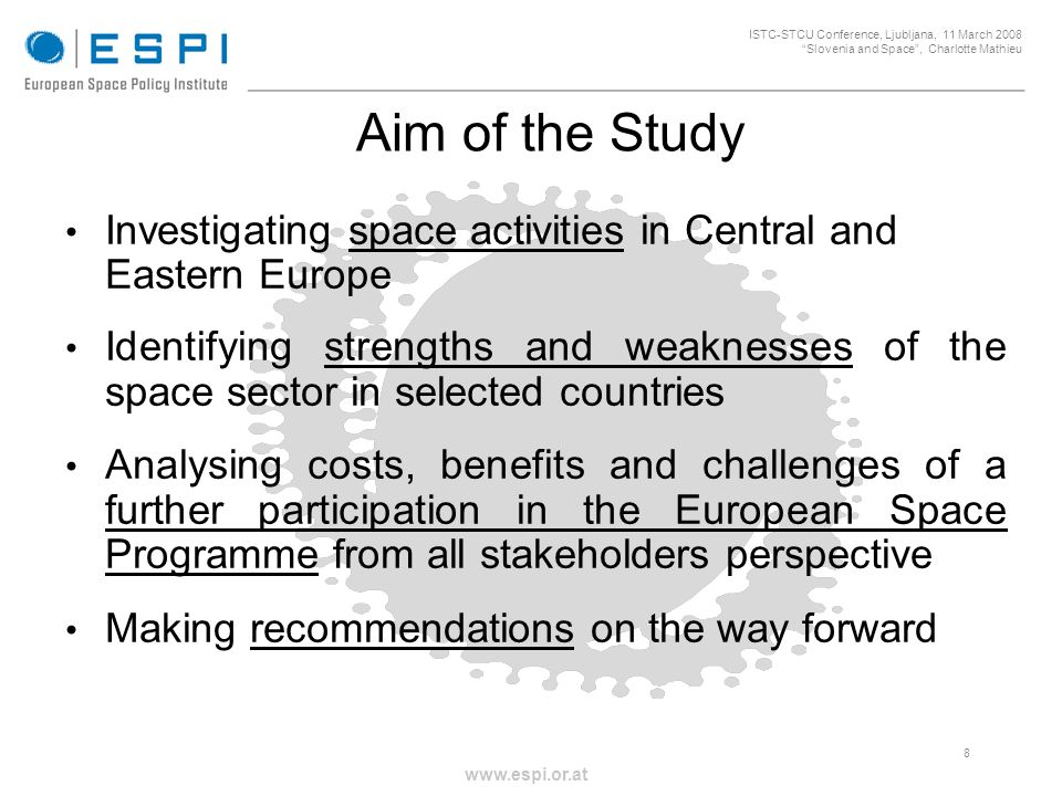 _____________________________________________________ 8 ISTC-STCU Conference, Ljubljana, 11 March 2008 Slovenia and Space, Charlotte Mathieu www.espi.or.at Aim of the Study Investigating space activities in Central and Eastern Europe Identifying strengths and weaknesses of the space sector in selected countries Analysing costs, benefits and challenges of a further participation in the European Space Programme from all stakeholders perspective Making recommendations on the way forward