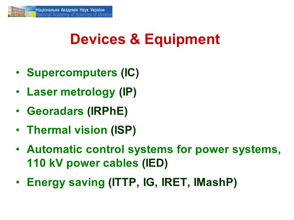 Devices & Equipment Supercomputers (IC) Laser metrology (IP) Georadars (IRPhE) Thermal vision (ISP) Automatic control systems for power systems, 110 kV power cables (IED) Energy saving (ITTP, IG, IRET, IMashP)