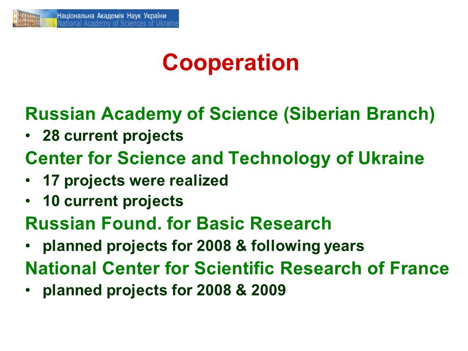 Cooperation Russian Academy of Science (Siberian Branch) 28 current projects Center for Science and Technology of Ukraine 17 projects were realized 10 current projects Russian Found.
