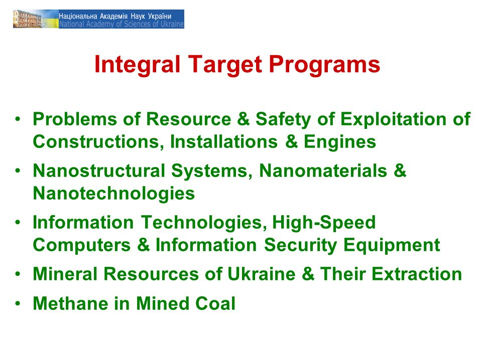 Integral Target Programs Problems of Resource & Safety of Exploitation of Constructions, Installations & Engines Nanostructural Systems, Nanomaterials & Nanotechnologies Information Technologies, High-Speed Computers & Information Security Equipment Mineral Resources of Ukraine & Their Extraction Methane in Mined Coal
