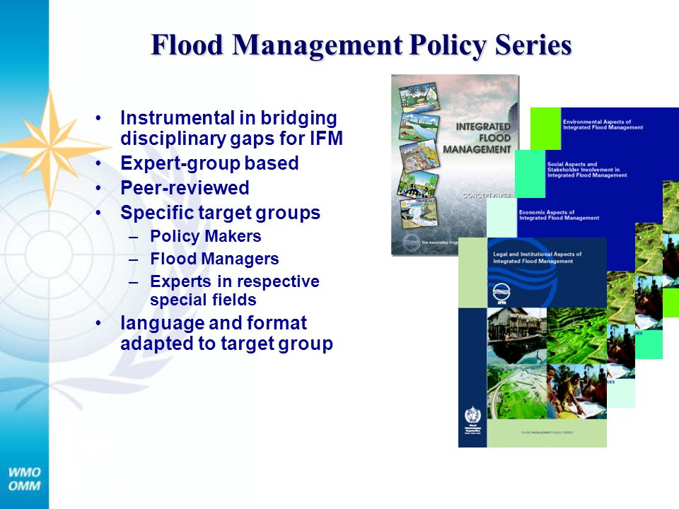 Flood Management Policy Series Instrumental in bridging disciplinary gaps for IFM Expert-group based Peer-reviewed Specific target groups –Policy Makers –Flood Managers –Experts in respective special fields language and format adapted to target group