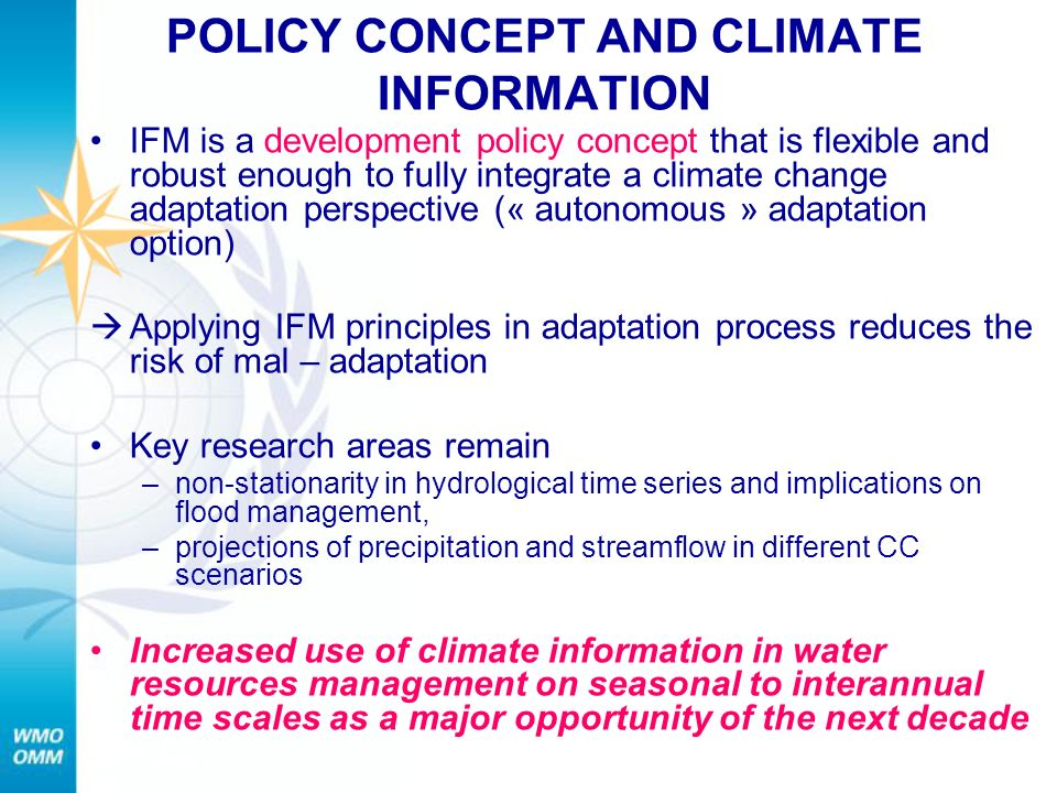 POLICY CONCEPT AND CLIMATE INFORMATION IFM is a development policy concept that is flexible and robust enough to fully integrate a climate change adaptation perspective (« autonomous » adaptation option) Applying IFM principles in adaptation process reduces the risk of mal – adaptation Key research areas remain –non-stationarity in hydrological time series and implications on flood management, –projections of precipitation and streamflow in different CC scenarios Increased use of climate information in water resources management on seasonal to interannual time scales as a major opportunity of the next decade