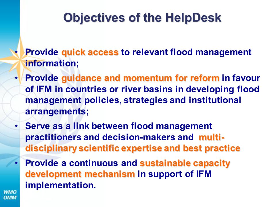 Objectives of the HelpDesk quick accessProvide quick access to relevant flood management information; guidance and momentum for reformProvide guidance and momentum for reform in favour of IFM in countries or river basins in developing flood management policies, strategies and institutional arrangements; multi- disciplinary scientific expertise and best practiceServe as a link between flood management practitioners and decision-makers and multi- disciplinary scientific expertise and best practice sustainable capacity development mechanismProvide a continuous and sustainable capacity development mechanism in support of IFM implementation.
