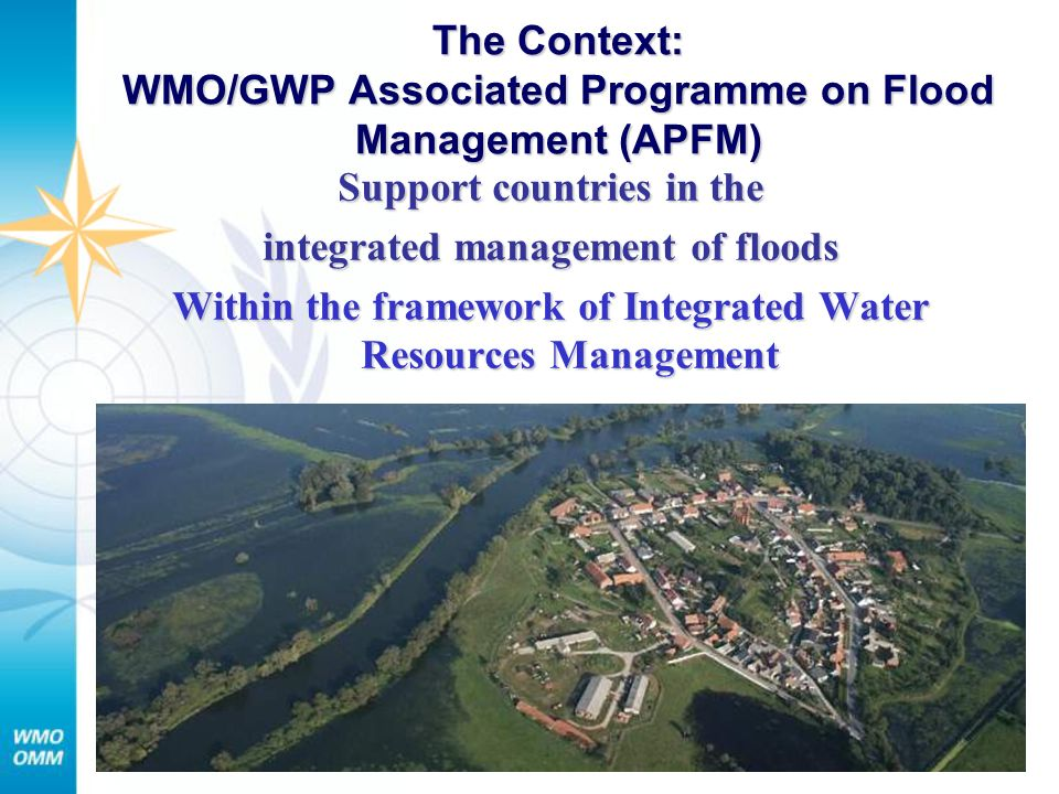 The Context: WMO/GWP Associated Programme on Flood Management (APFM) Support countries in the integrated management of floods Within the framework of Integrated Water Resources Management