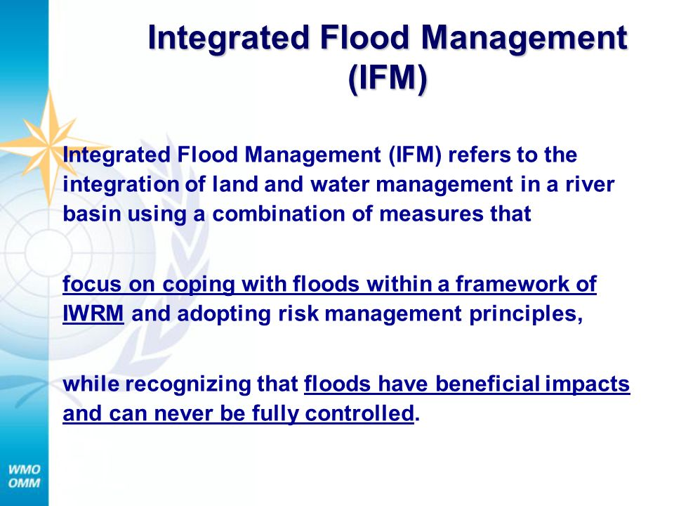 Integrated Flood Management (IFM) Integrated Flood Management (IFM) refers to the integration of land and water management in a river basin using a combination of measures that focus on coping with floods within a framework of IWRM and adopting risk management principles, while recognizing that floods have beneficial impacts and can never be fully controlled.