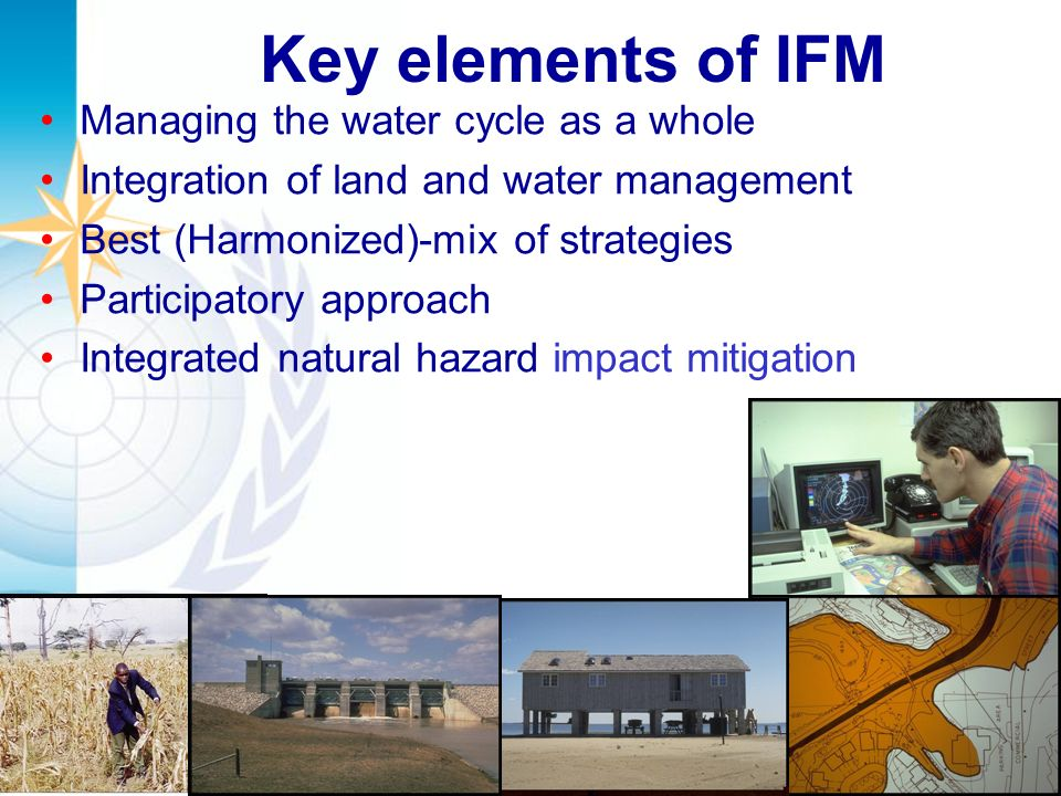 Key elements of IFM Managing the water cycle as a whole Integration of land and water management Best (Harmonized)-mix of strategies Participatory approach Integrated natural hazard impact mitigation