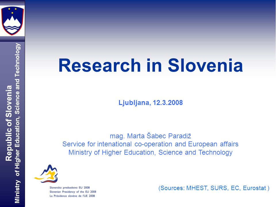 Republic of Slovenia Ministry of Higher Education, Science and Technology Research in Slovenia Bojan Jenko (Sources: MHEST, SURS, EC, Eurostat ) Ljubl